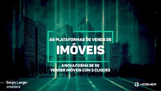 Sergio Langer As plataformas de venda de ImóveIS A nova forma de se vender imóveis com 2 cliques 27/04/2018
