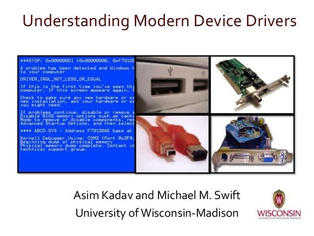 Understanding Modern Device Drivers Asim Kadav and Michael M. Swift University ofWisconsin-Madison