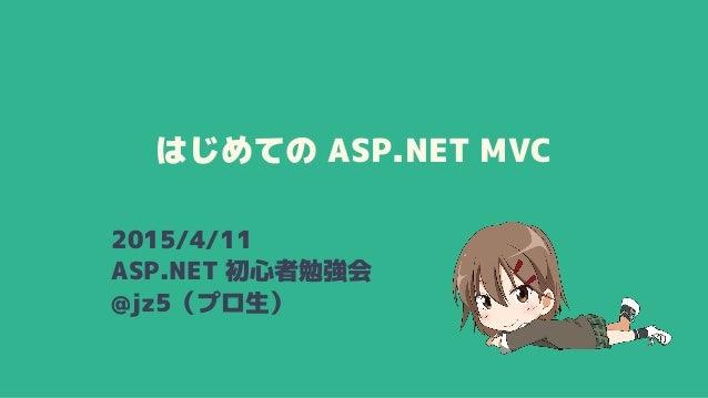 はじめての ASP.NET MVC 2015/4/11 ASP.NET 初心者勉強会 @jz5(プロ生)