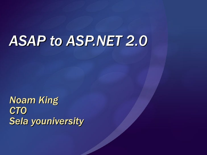 ASAP to ASP.NET 2.0 Noam King CTO Sela youniversity