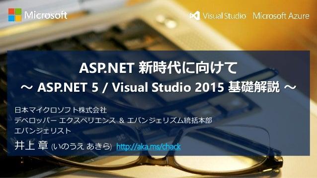 ASP.NET 新時代に向けて ~ASP.NET 5 / Visual Studio 2015 基礎解説~  井上章(いのうえあきら) http://aka.ms/chack  日本マイクロソフト株式会社  デベロッパーエクスペリエンス&エバン...