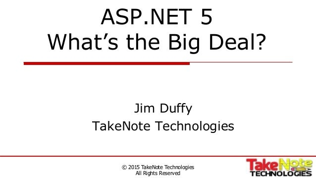 ASP.NET 5 What's the Big Deal? Jim Duffy TakeNote Technologies © 2015 TakeNote Technologies All Rights Reserved