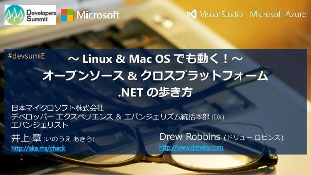 ~ Linux & Mac OS でも動く!~ オープンソース & クロスプラットフォーム .NET の歩き方 井上 章 (いのうえ あきら) http://aka.ms/chack 日本マイクロソフト株式会社 デベロッパー エクスペリエンス ...