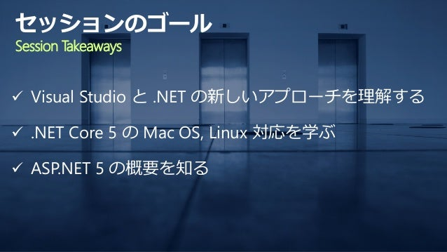  Visual Studio と .NET の新しいアプローチを理解する  .NET Core 5 の Mac OS, Linux 対応を学ぶ  ASP.NET 5 の概要を知る セッションのゴール Session Takeaways
