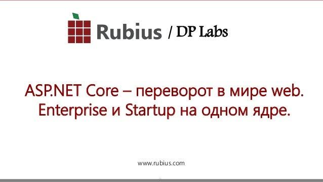 1 ASP.NET Core – переворот в мире web. Enterprise и Startup на одном ядре. www.rubius.com / DP Labs