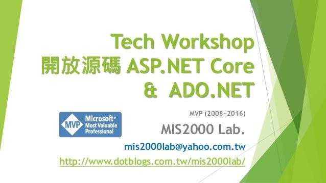Tech Workshop 開放源碼 ASP.NET Core & ADO.NET MVP (2008~2016) MIS2000 Lab. mis2000lab@yahoo.com.tw http://www.dotblogs.com.tw/...