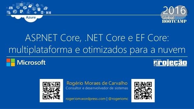 ASP.NET Core, .NET Core e EF Core: multiplataforma e otimizados para a nuvem Rogério Moraes de Carvalho Consultor e desenv...