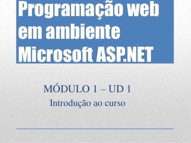 Programação webem ambienteMicrosoft ASP.NET   MÓDULO 1 – UD 1    Introdução ao curso