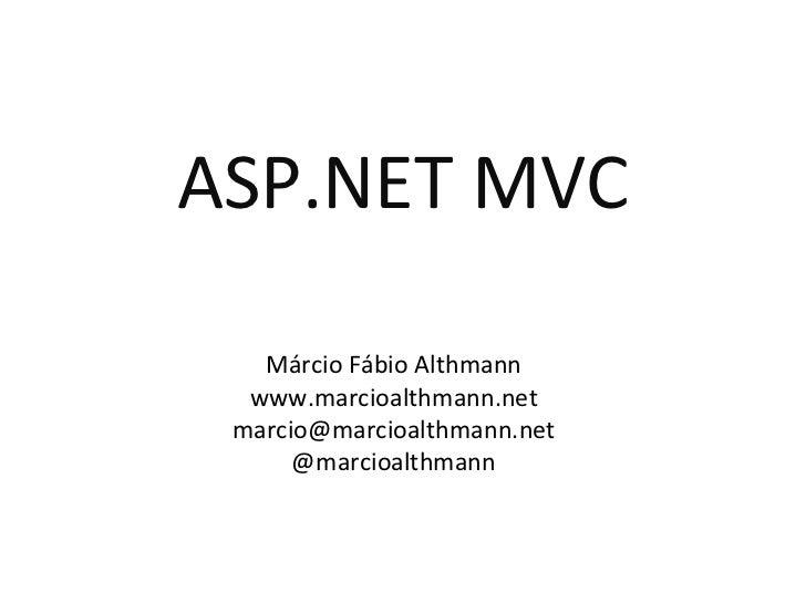 ASP.NET MVC Márcio Fábio Althmann www.marcioalthmann.net [email_address] @marcioalthmann