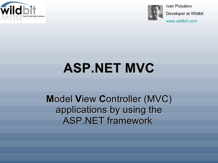 ASP.NET MVC M odel  V iew  C ontroller (MVC) applications by using the ASP.NET framework   Ivan Polyakov  Developer at Wil...