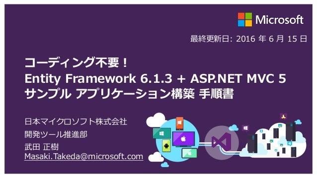 コーディング不要! Entity Framework 6.1.3 + ASP.NET MVC 5 サンプル アプリケーション構築 手順書 日本マイクロソフト株式会社 開発ツール推進部 武田 正樹 Masaki.Takeda@microsoft....