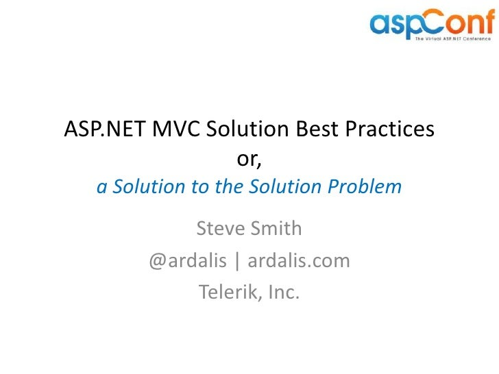 ASP.NET MVC Solution Best Practices               or,   a Solution to the Solution Problem            Steve Smith        @...