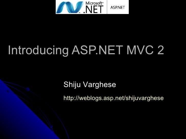 Introducing ASP.NET MVC 2 Shiju Varghese http:// weblogs.asp.net/shijuvarghese