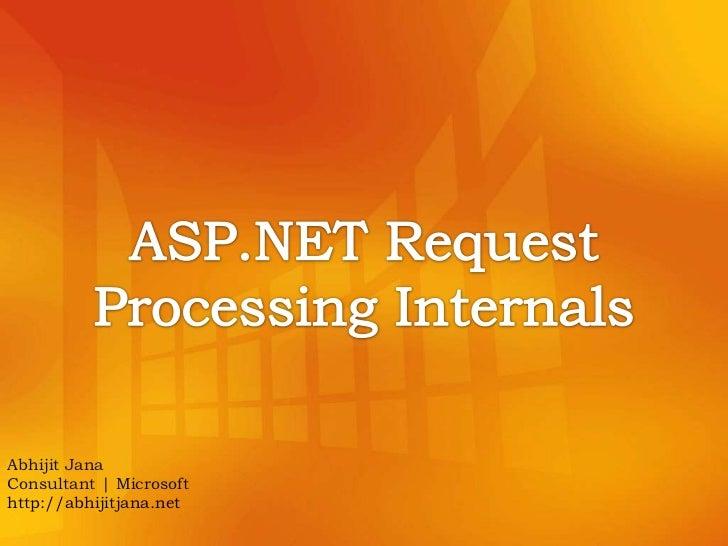 ASP.NET Request Processing Internals<br />Abhijit Jana<br />Consultant | Microsoft<br />http://abhijitjana.net<br />