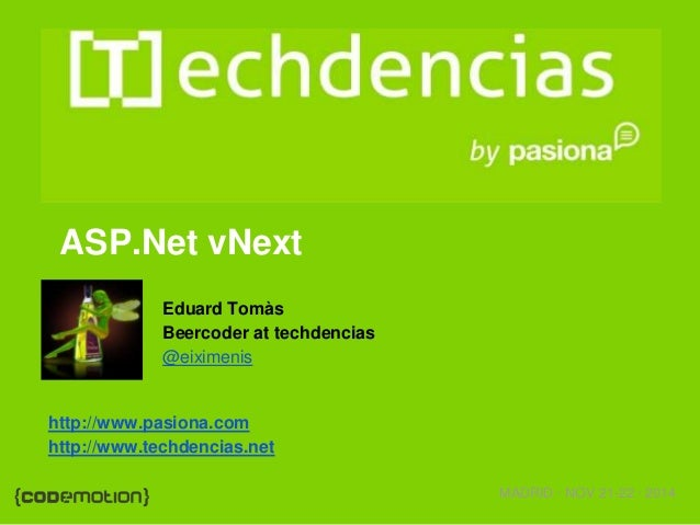 MADRID · NOV 21-22 · 2014  ASP.Net vNext  Eduard Tomàs  Beercoder at techdencias  @eiximenis  http://www.pasiona.com  http...