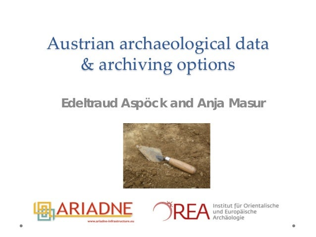 Austrian archaeological data & archiving options Edeltraud Aspöck and Anja Masur
