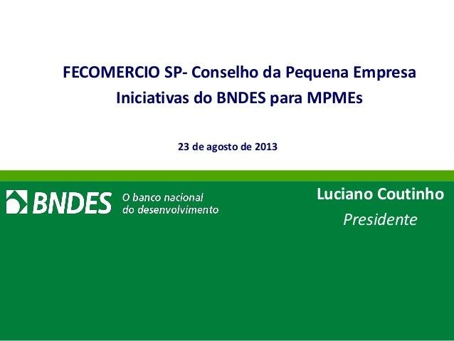 // 1 FECOMERCIO SP- Conselho da Pequena Empresa Iniciativas do BNDES para MPMEs Luciano Coutinho Presidente 23 de agosto d...