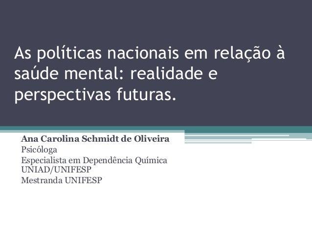 As políticas nacionais em relação à saúde mental: realidade e perspectivas futuras. Ana Carolina Schmidt de Oliveira Psicó...