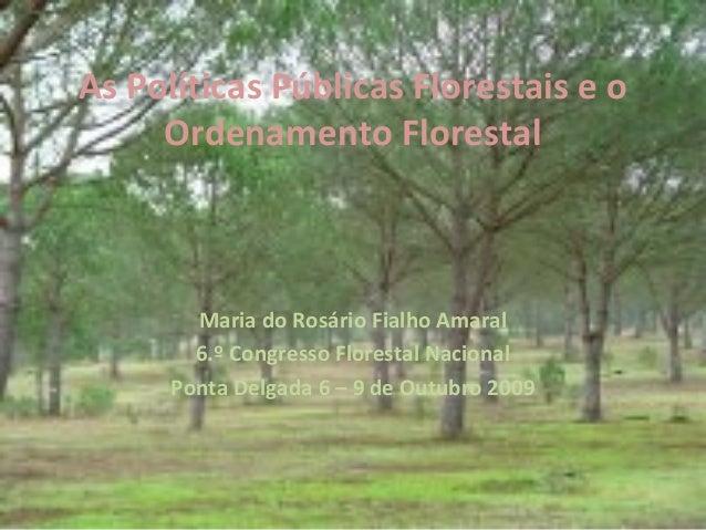 As Políticas Públicas Florestais e o Ordenamento Florestal Maria do Rosário Fialho Amaral 6.º Congresso Florestal Nacional...