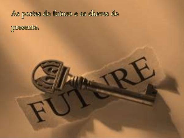 Nós somos feitos de passado,  presente e futuro.  O passado é imutável, o presente é agora  e o que está por vir depende d...