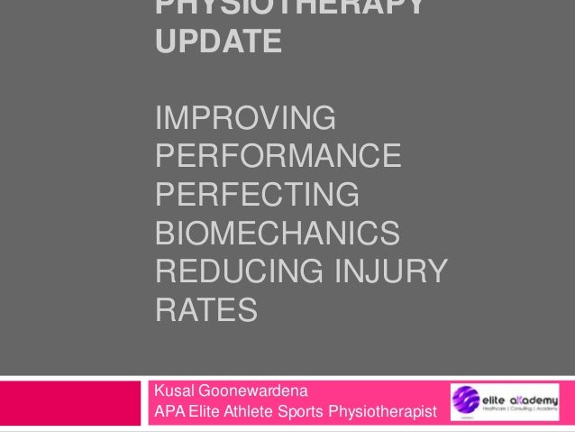 PHYSIOTHERAPY UPDATE IMPROVING PERFORMANCE PERFECTING BIOMECHANICS REDUCING INJURY RATES Kusal Goonewardena APA Elite Athl...