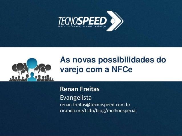 As novas possibilidades do varejo com a NFCe Renan Freitas Evangelista renan.freitas@tecnospeed.com.br ciranda.me/tsdn/blo...
