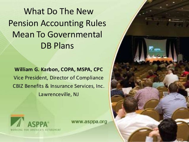 What Do The NewPension Accounting Rules Mean To Governmental        DB Plans  William G. Karbon, COPA, MSPA, CPC Vice Pres...