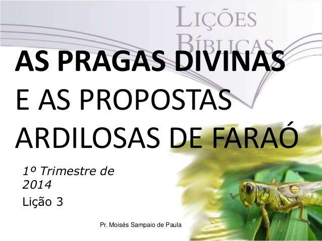 AS PRAGAS DIVINAS E AS PROPOSTAS ARDILOSAS DE FARAÓ 1º Trimestre de 2014 Lição 3 Pr. Moisés Sampaio de Paula