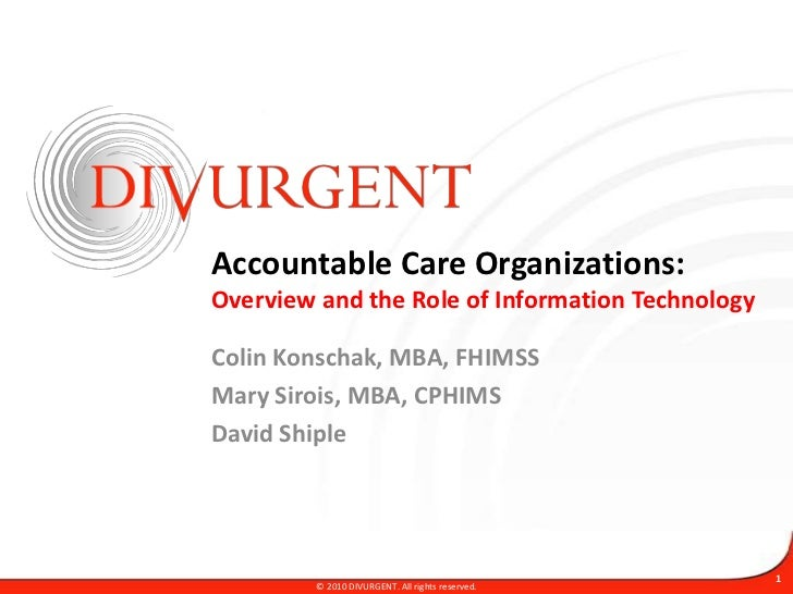 Accountable Care Organizations:Overview and the Role of Information Technology<br />Colin Konschak, MBA, FHIMSS<br />Mary ...