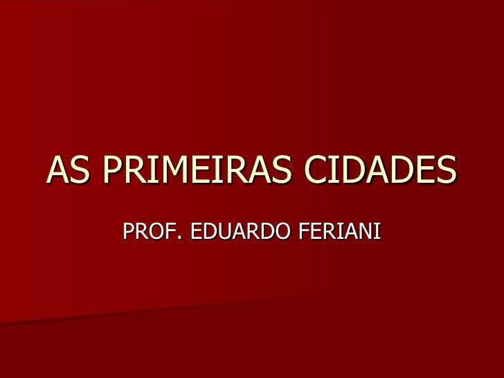 AS PRIMEIRAS CIDADES   PROF. EDUARDO FERIANI