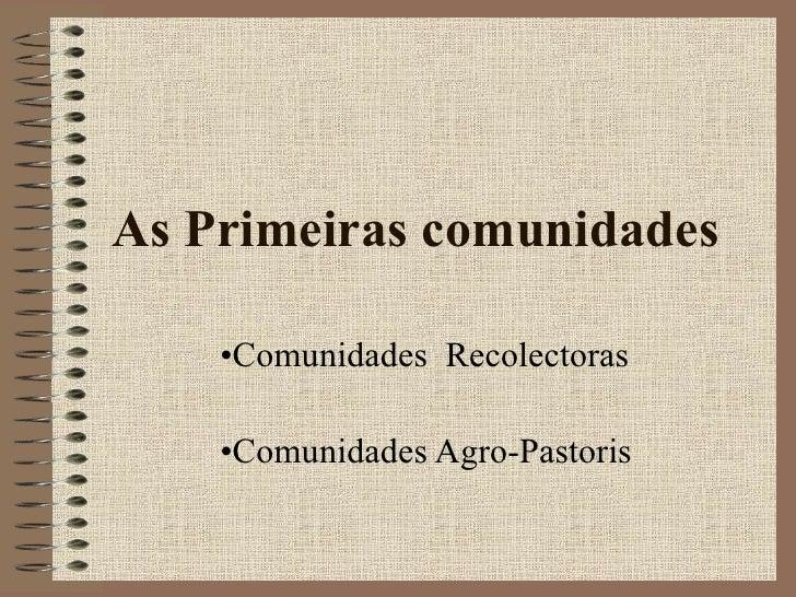 As Primeiras comunidades <ul><li>Comunidades  Recolectoras </li></ul><ul><li>Comunidades Agro-Pastoris </li></ul>