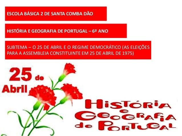 ESCOLA BÁSICA 2 DE SANTA COMBA DÃO HISTÓRIA E GEOGRAFIA DE PORTUGAL – 6º ANO SUBTEMA – O 25 DE ABRIL E O REGIME DEMOCRÁTIC...