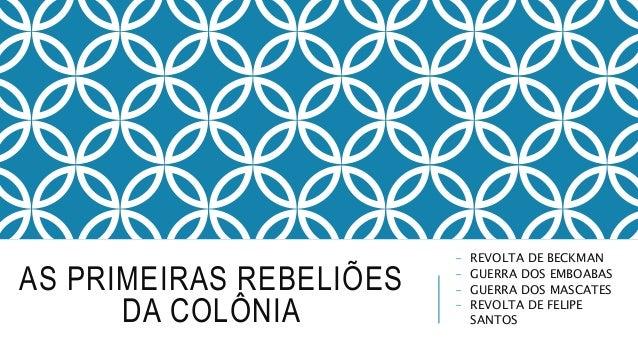 AS PRIMEIRAS REBELIÕES  DA COLÔNIA  - REVOLTA DE BECKMAN  - GUERRA DOS EMBOABAS  - GUERRA DOS MASCATES  - REVOLTA DE FELIP...