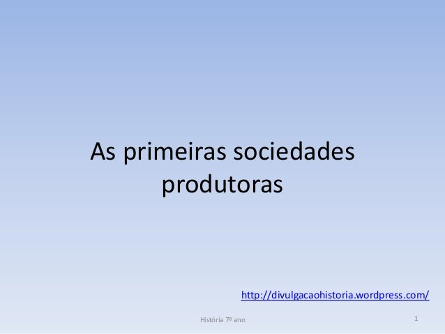 As primeiras sociedades produtoras  http://divulgacaohistoria.wordpress.com/ História 7º ano  1