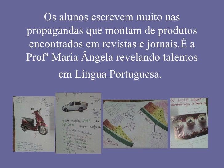 Os alunos escrevem muito nas propagandas que montam de produtos encontrados em revistas e jornais.É a Profª Maria Ângela r...