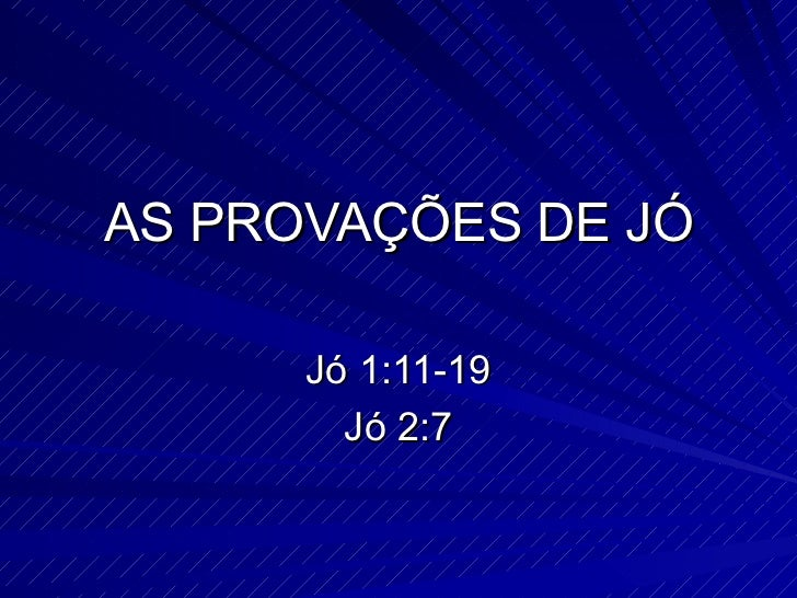 AS PROVAÇÕES DE JÓ Jó 1:11-19 Jó 2:7
