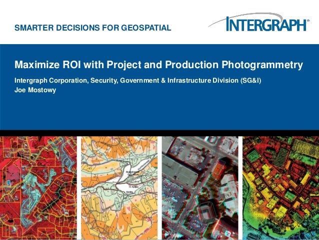 SMARTER DECISIONS FOR GEOSPATIALMaximize ROI with Project and Production PhotogrammetryIntergraph Corporation, Security, G...