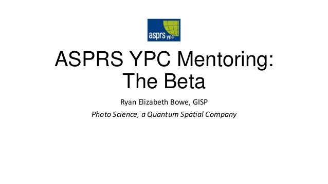 ASPRS YPC Mentoring: The Beta Ryan Elizabeth Bowe, GISP Photo Science, a Quantum Spatial Company