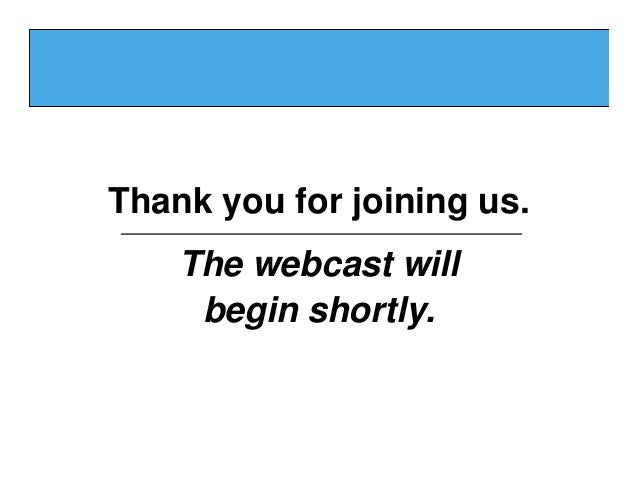 Thank you for joining us.    The webcast will     begin shortly.
