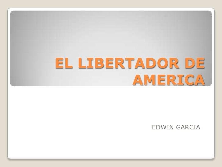 EL LIBERTADOR DE AMERICA<br />EDWIN GARCIA<br />
