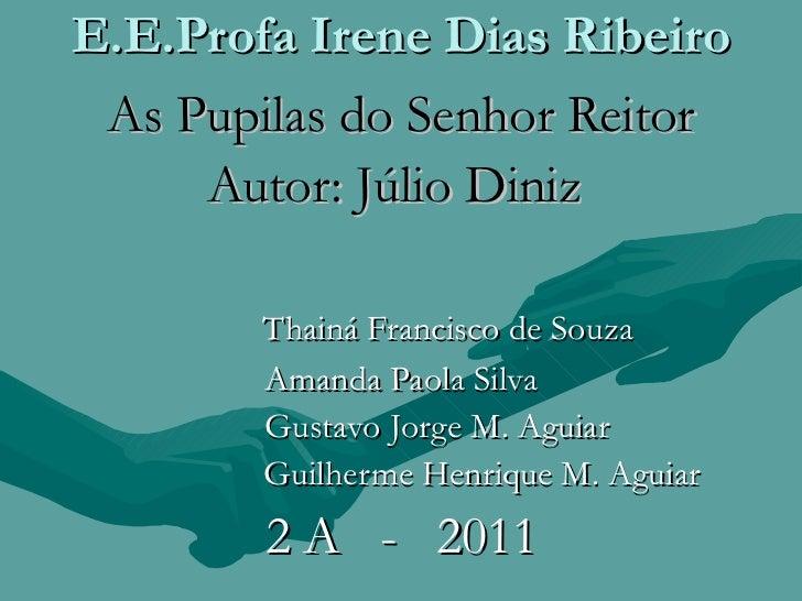 E.E.Profa Irene Dias Ribeiro As Pupilas do Senhor Reitor Autor: Júlio Diniz  Thainá Francisco de Souza Amanda Paola Silva ...