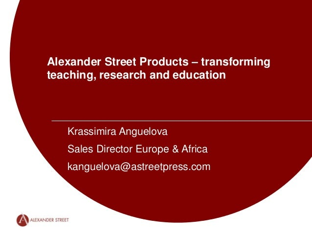 Alexander Street Products – transforming teaching, research and education Krassimira Anguelova Sales Director Europe & Afr...