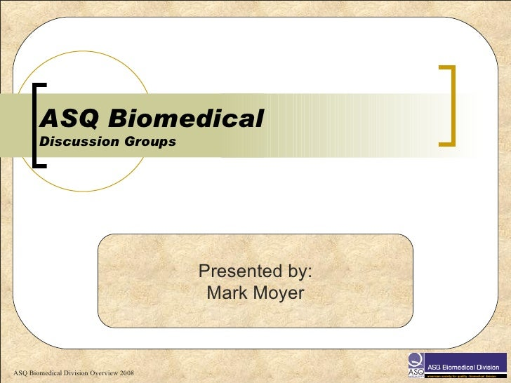 ASQ Biomedical  Discussion Groups Presented by: Mark Moyer