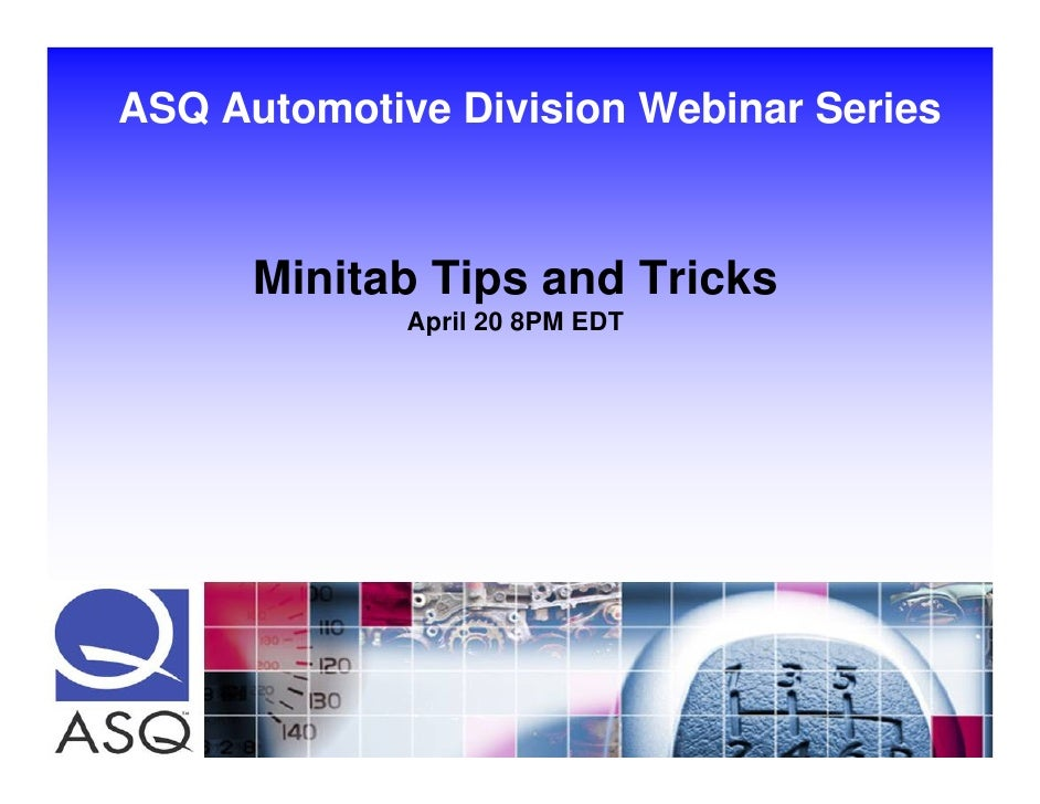 ASQ Automotive Division Webinar Series          Minitab Tips and Tricks              April 20 8PM EDT