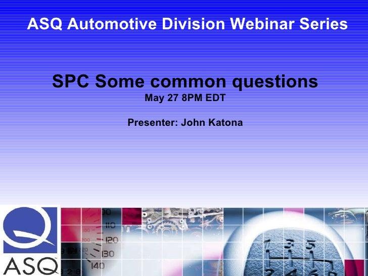 ASQ Automotive Division Webinar Series SPC Some common questions May 27 8PM EDT Presenter: John Katona