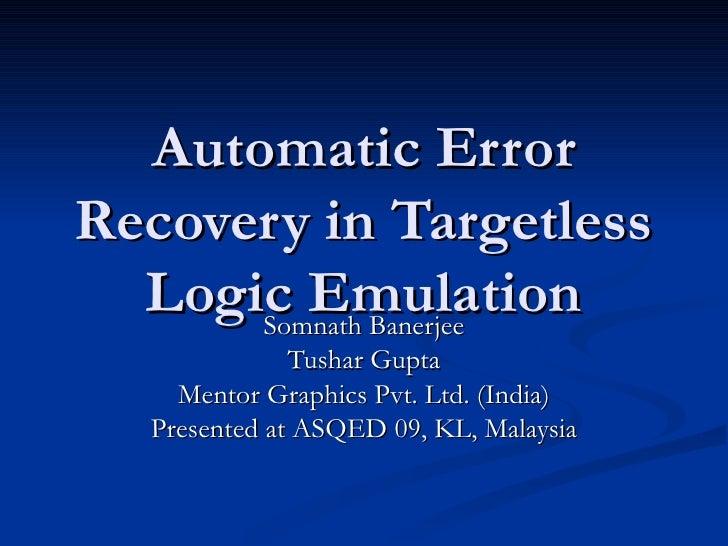 Automatic Error Recovery in Targetless Logic Emulation Somnath Banerjee Tushar Gupta Mentor Graphics Pvt. Ltd. (India) Pre...