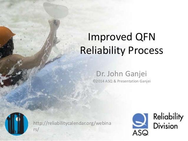 Improved QFN Reliability Process Dr. John Ganjei ©2014 ASQ & Presentation Ganjei  http://reliabilitycalendar.org/webina rs...