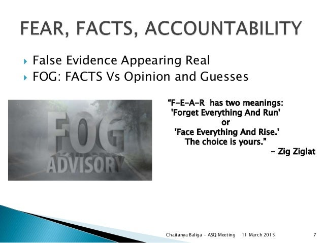 """ False Evidence Appearing Real  FOG: FACTS Vs Opinion and Guesses """"F-E-A-R has two meanings: 'Forget Everything And Run'..."""