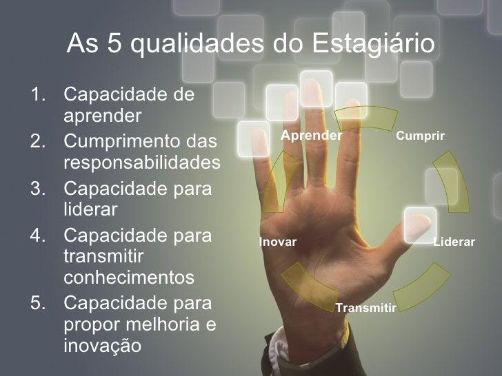 As 5 qualidades do Estagiário <ul><li>Capacidade de aprender </li></ul><ul><li>Cumprimento das responsabilidades </li></ul...