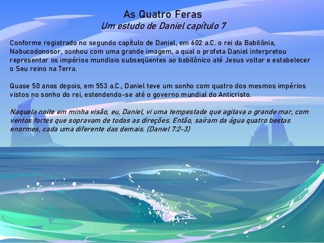As Quatro Feras Um estudo de Daniel capítulo 7 Conforme registrado no segundo capítulo de Daniel, em 602 a.C. o rei da Bab...